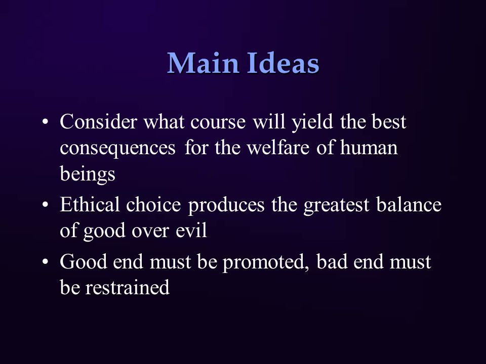 Main Ideas Consider what course will yield the best consequences for the welfare of human beings Ethical choice produces the greatest balance of good over evil Good end must be promoted, bad end must be restrained