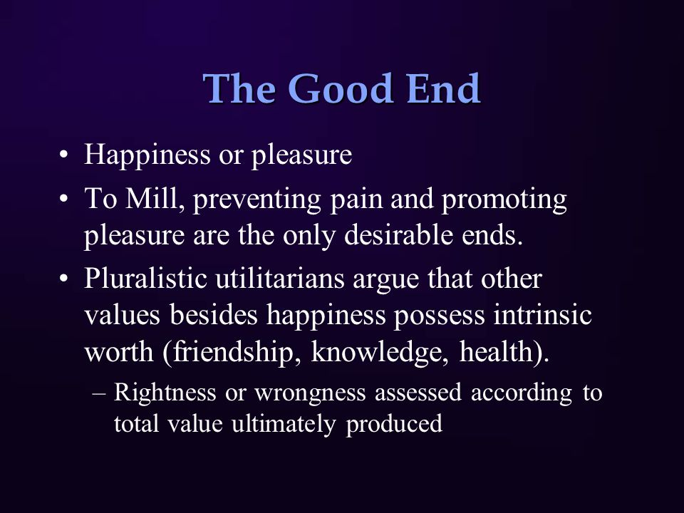 The Good End Happiness or pleasure To Mill, preventing pain and promoting pleasure are the only desirable ends.