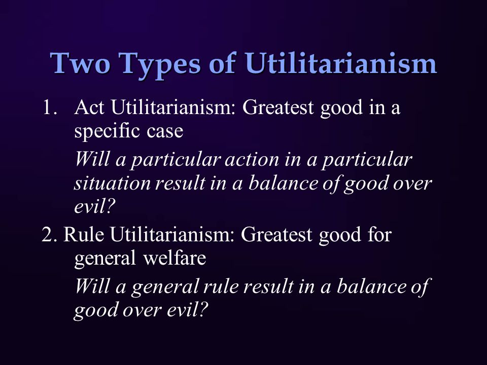 Two Types of Utilitarianism 1.Act Utilitarianism: Greatest good in a specific case Will a particular action in a particular situation result in a balance of good over evil.