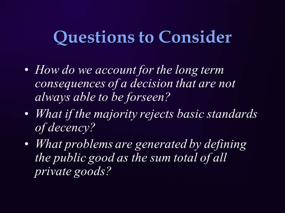 Questions to Consider How do we account for the long term consequences of a decision that are not always able to be forseen.