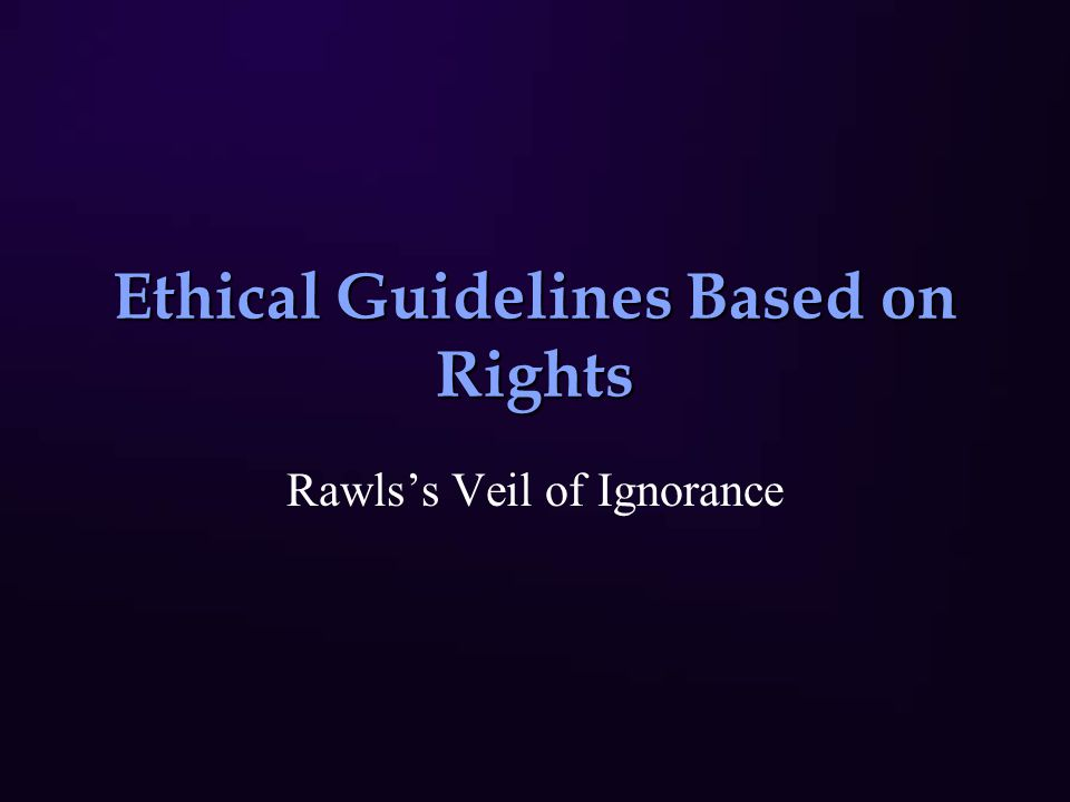 Ethical Guidelines Based on Rights Rawls's Veil of Ignorance