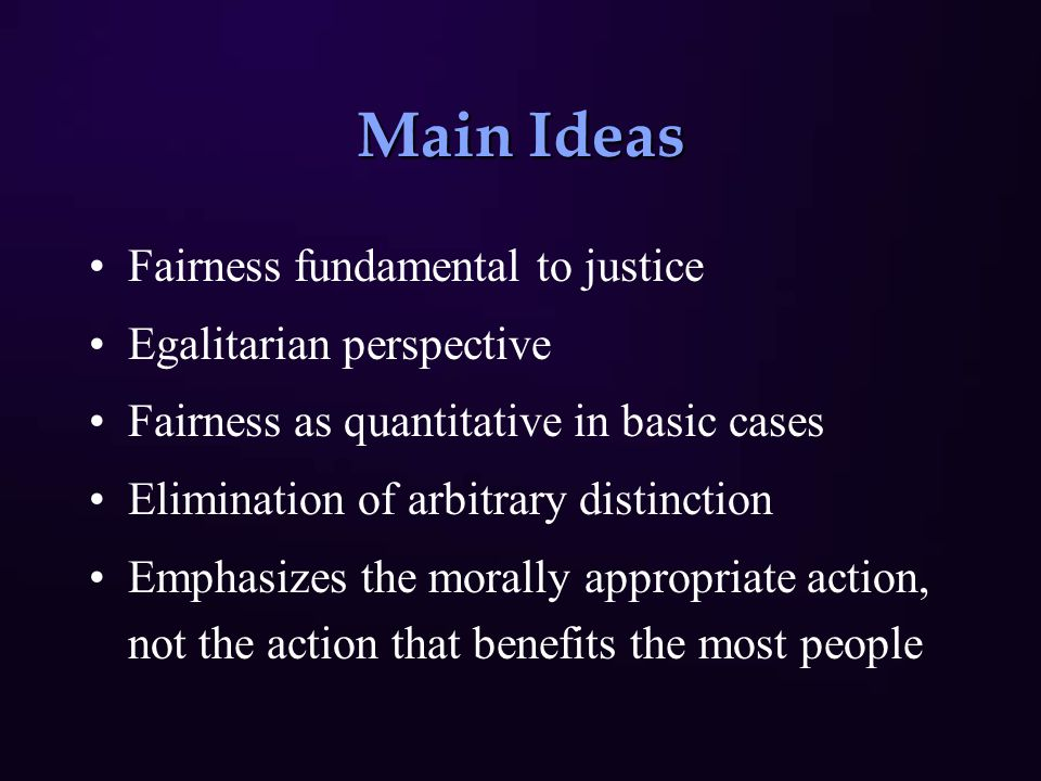 Main Ideas Fairness fundamental to justice Egalitarian perspective Fairness as quantitative in basic cases Elimination of arbitrary distinction Emphas