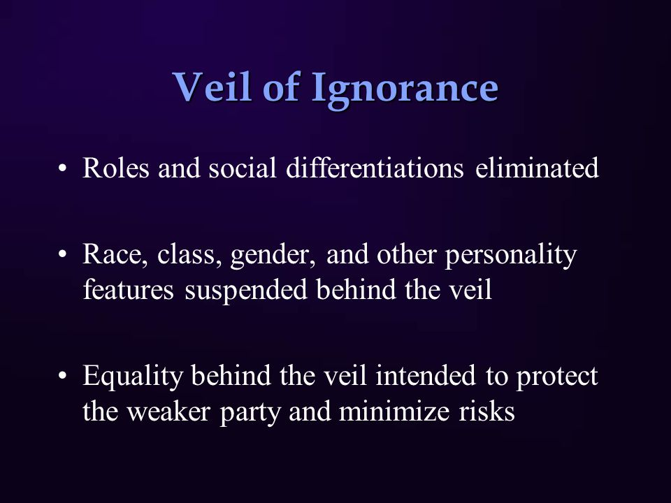Veil of Ignorance Roles and social differentiations eliminated Race, class, gender, and other personality features suspended behind the veil Equality behind the veil intended to protect the weaker party and minimize risks