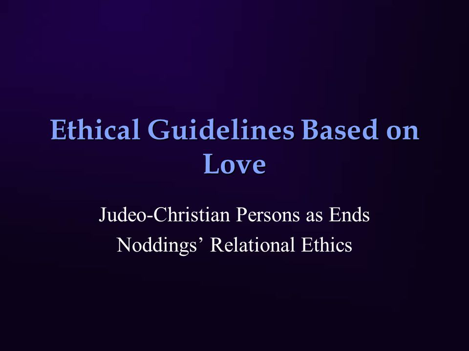 Ethical Guidelines Based on Love Judeo-Christian Persons as Ends Noddings' Relational Ethics