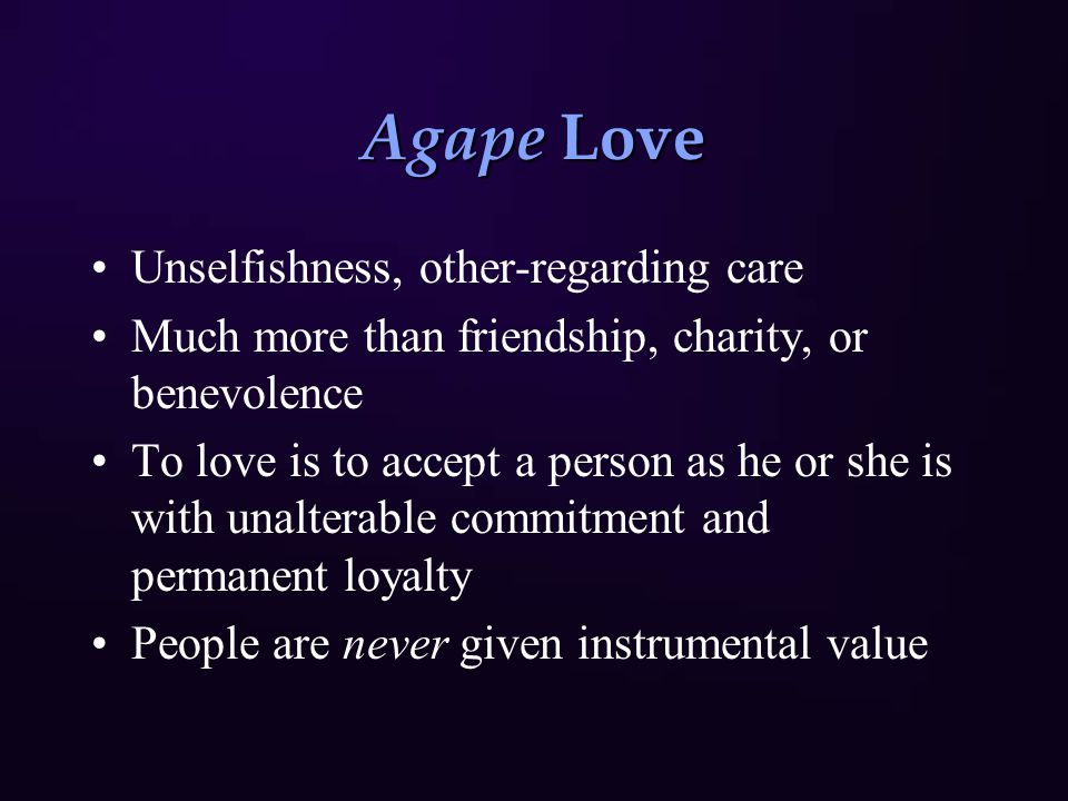 Agape Love Unselfishness, other-regarding care Much more than friendship, charity, or benevolence To love is to accept a person as he or she is with unalterable commitment and permanent loyalty People are never given instrumental value