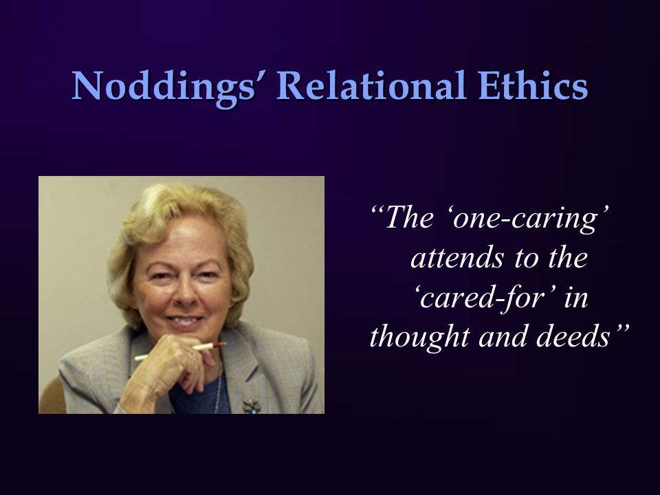 Noddings' Relational Ethics The 'one-caring' attends to the 'cared-for' in thought and deeds