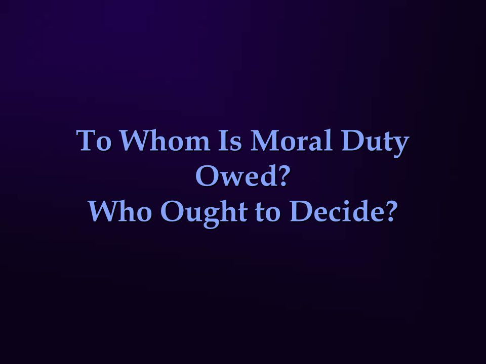To Whom Is Moral Duty Owed? Who Ought to Decide?
