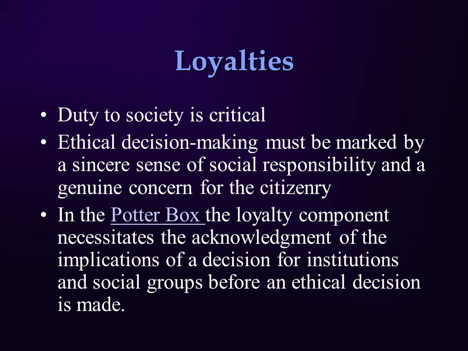Loyalties Duty to society is critical Ethical decision-making must be marked by a sincere sense of social responsibility and a genuine concern for the citizenry In the Potter Box the loyalty component necessitates the acknowledgment of the implications of a decision for institutions and social groups before an ethical decision is made.Potter Box