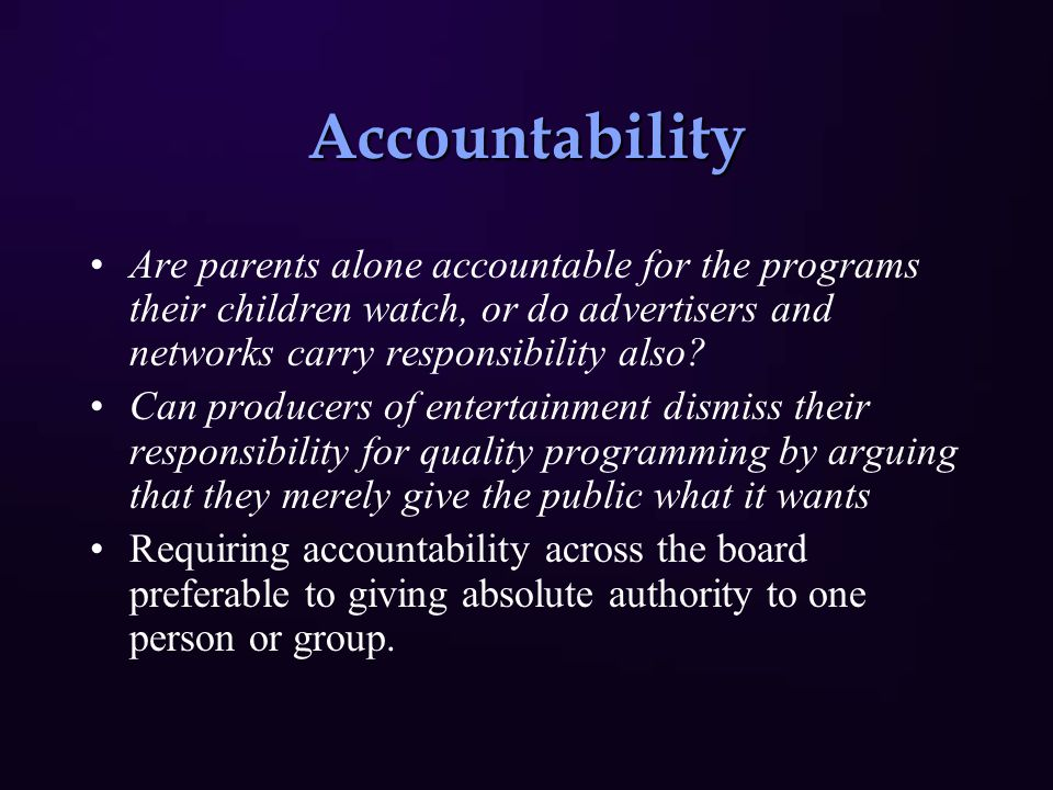 Accountability Are parents alone accountable for the programs their children watch, or do advertisers and networks carry responsibility also? Can prod