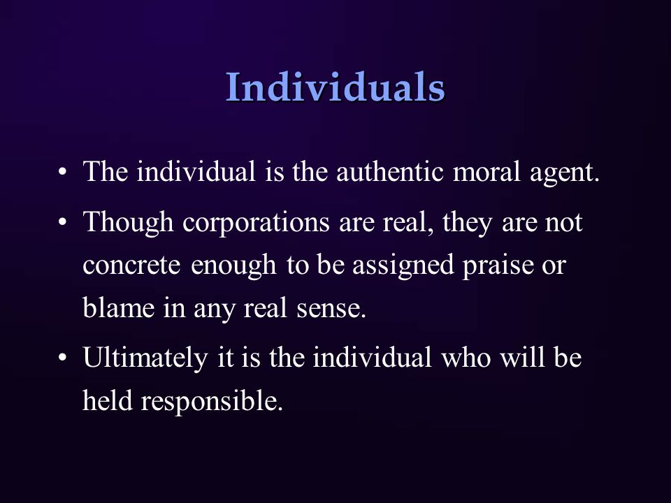 Individuals The individual is the authentic moral agent. Though corporations are real, they are not concrete enough to be assigned praise or blame in