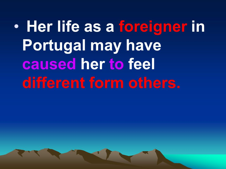 Her life as a foreigner in Portugal may have caused her to feel different form others.