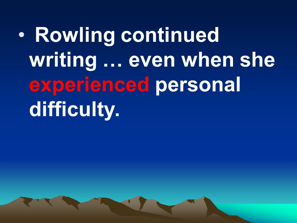 Rowling continued writing … even when she experienced personal difficulty.