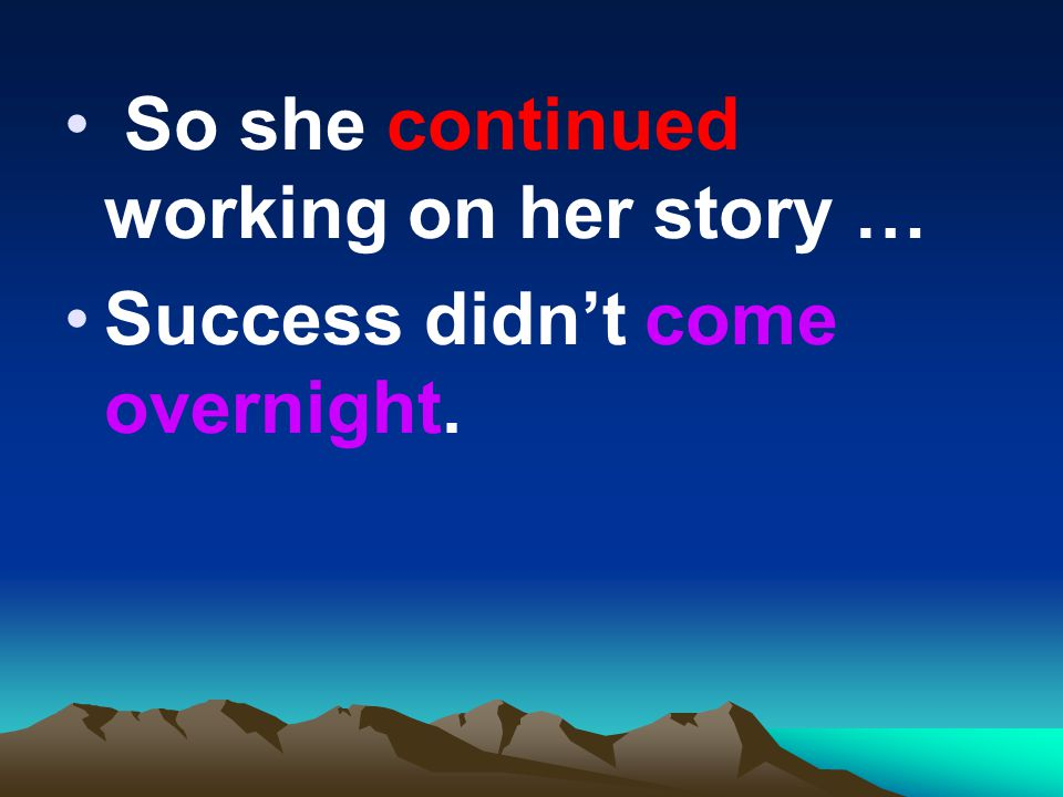 So she continued working on her story … Success didn't come overnight.