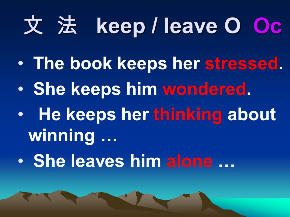 文 法 keep / leave O Oc The book keeps her stressed. She keeps him wondered. He keeps her thinking about winning … She leaves him alone …