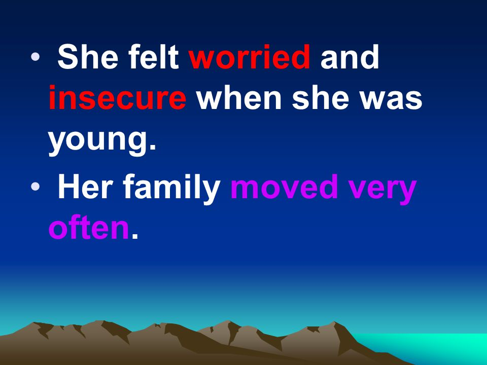 She felt worried and insecure when she was young. Her family moved very often.