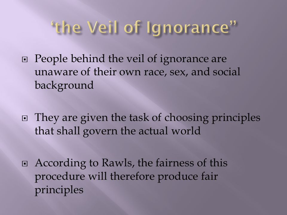  People behind the veil of ignorance are unaware of their own race, sex, and social background  They are given the task of choosing principles that shall govern the actual world  According to Rawls, the fairness of this procedure will therefore produce fair principles