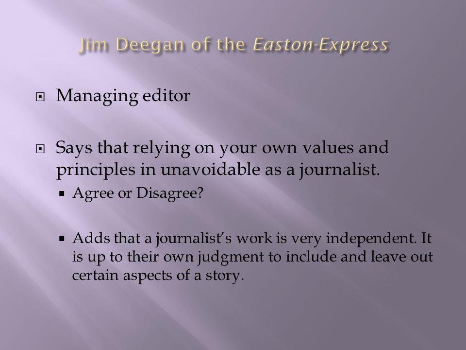  Managing editor  Says that relying on your own values and principles in unavoidable as a journalist.