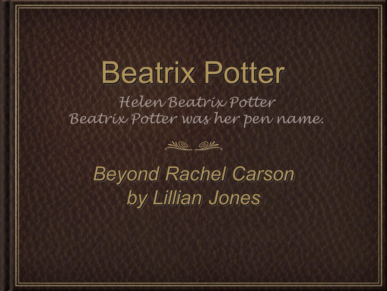 Beatrix Potter Beyond Rachel Carson by Lillian Jones Beyond Rachel Carson by Lillian Jones Helen Beatrix Potter Beatrix Potter was her pen name.