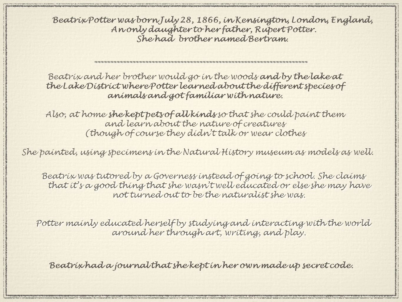 Beatrix Potter was born July 28, 1866, in Kensington, London, England, An only daughter to her father, Rupert Potter.