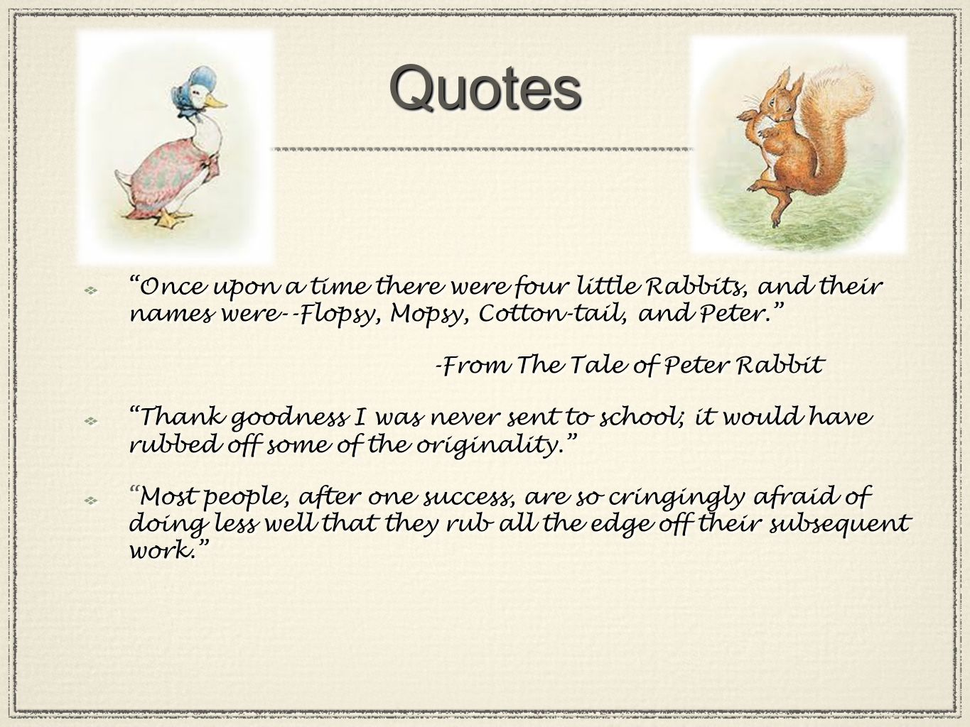 QuotesQuotes Once upon a time there were four little Rabbits, and their names were--Flopsy, Mopsy, Cotton-tail, and Peter. -From The Tale of Peter Rabbit Thank goodness I was never sent to school; it would have rubbed off some of the originality. Most people, after one success, are so cringingly afraid of doing less well that they rub all the edge off their subsequent work. Once upon a time there were four little Rabbits, and their names were--Flopsy, Mopsy, Cotton-tail, and Peter. -From The Tale of Peter Rabbit Thank goodness I was never sent to school; it would have rubbed off some of the originality. Most people, after one success, are so cringingly afraid of doing less well that they rub all the edge off their subsequent work.