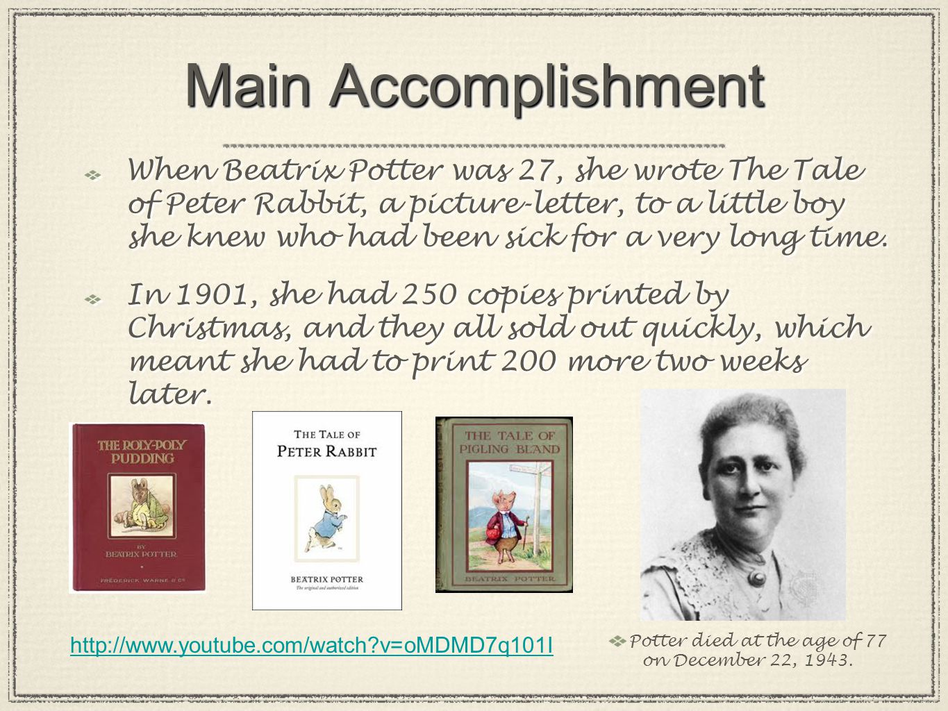 Main Accomplishment When Beatrix Potter was 27, she wrote The Tale of Peter Rabbit, a picture-letter, to a little boy she knew who had been sick for a very long time.