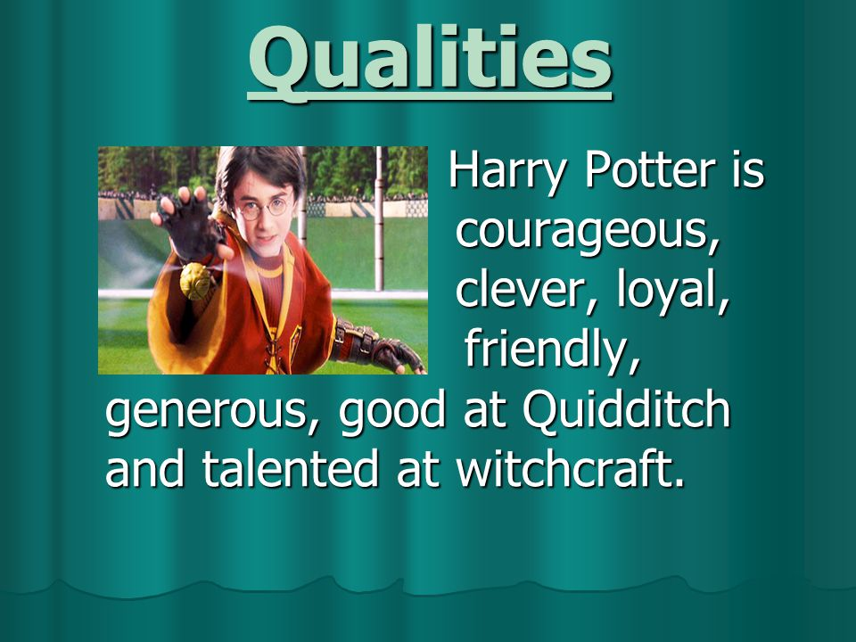 Qualities Harry Potter is c courageous, c clever, loyal, f friendly, generous, good at Quidditch and talented at witchcraft.