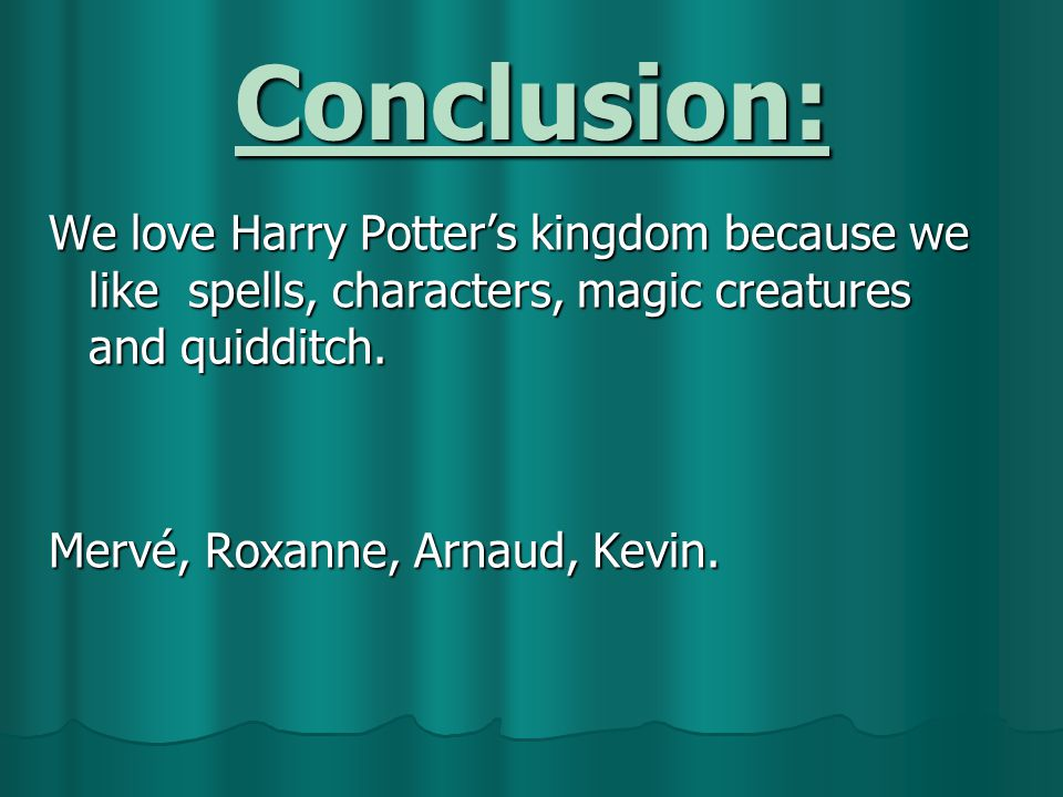 Conclusion: We love Harry Potter's kingdom because we like spells, characters, magic creatures and quidditch.