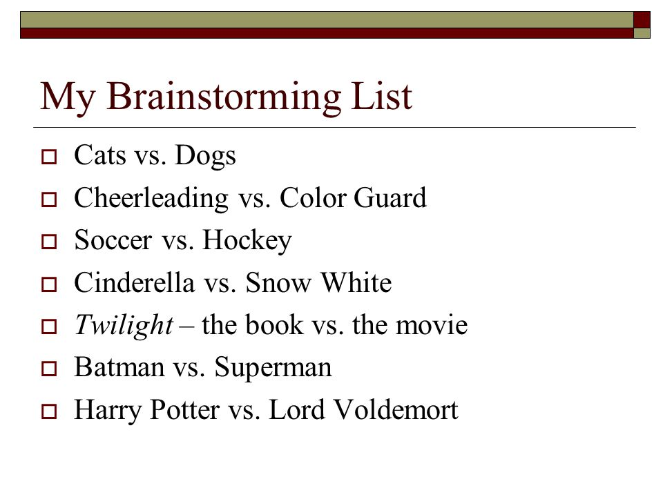 My Brainstorming List  Cats vs. Dogs  Cheerleading vs. Color Guard  Soccer vs. Hockey  Cinderella vs. Snow White  Twilight – the book vs. the mov