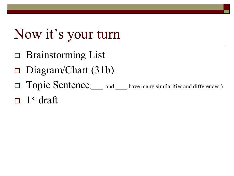 Now it's your turn  Brainstorming List  Diagram/Chart (31b)  Topic Sentence (____ and ____ have many similarities and differences.)  1 st draft