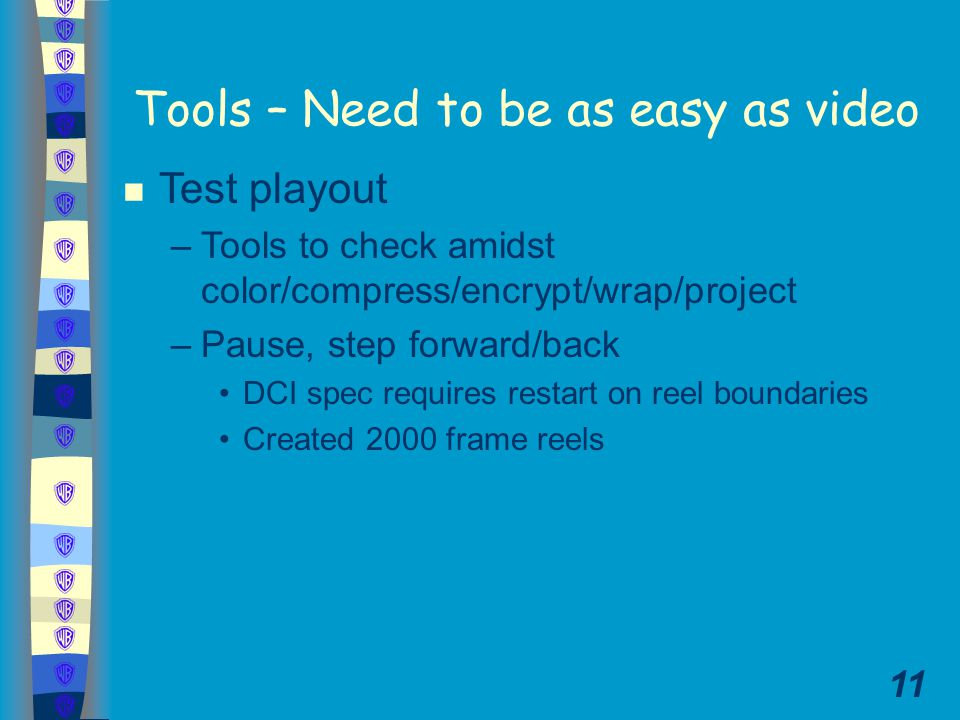 11 Tools – Need to be as easy as video n Test playout –Tools to check amidst color/compress/encrypt/wrap/project –Pause, step forward/back DCI spec requires restart on reel boundaries Created 2000 frame reels