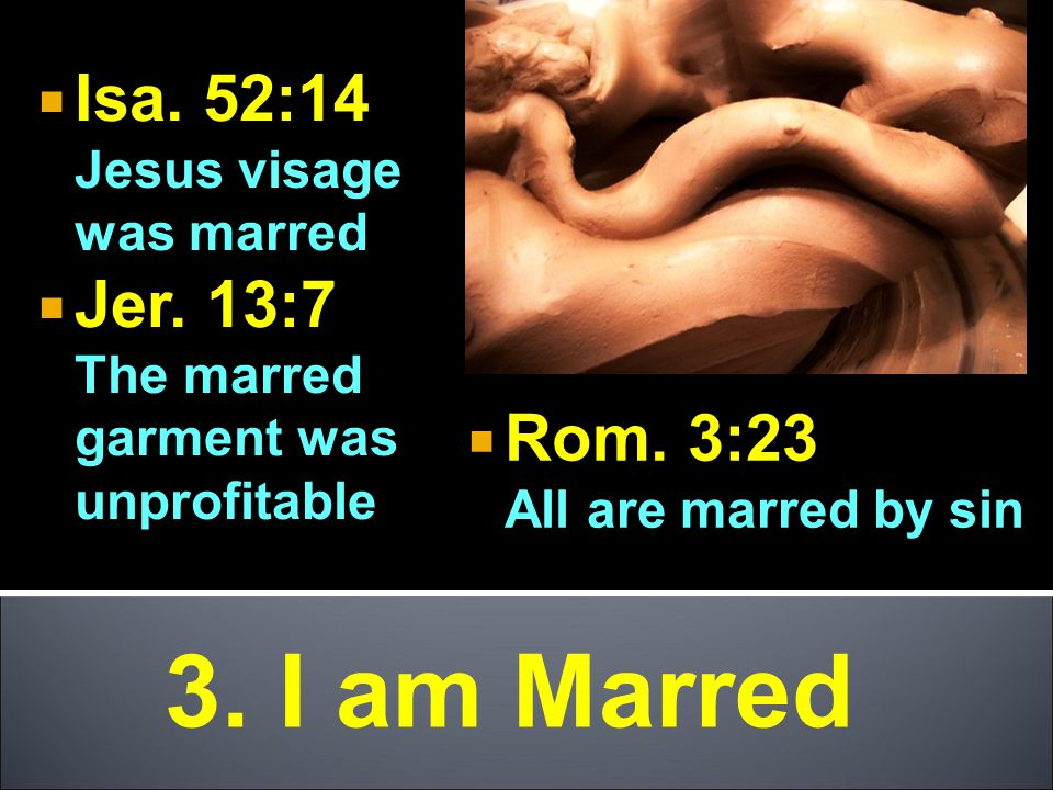 3. I am Marred  Isa. 52:14 Jesus visage was marred  Jer.