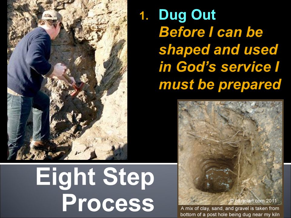 Eight Step Process 1. Dug Out Before I can be shaped and used in God's service I must be prepared