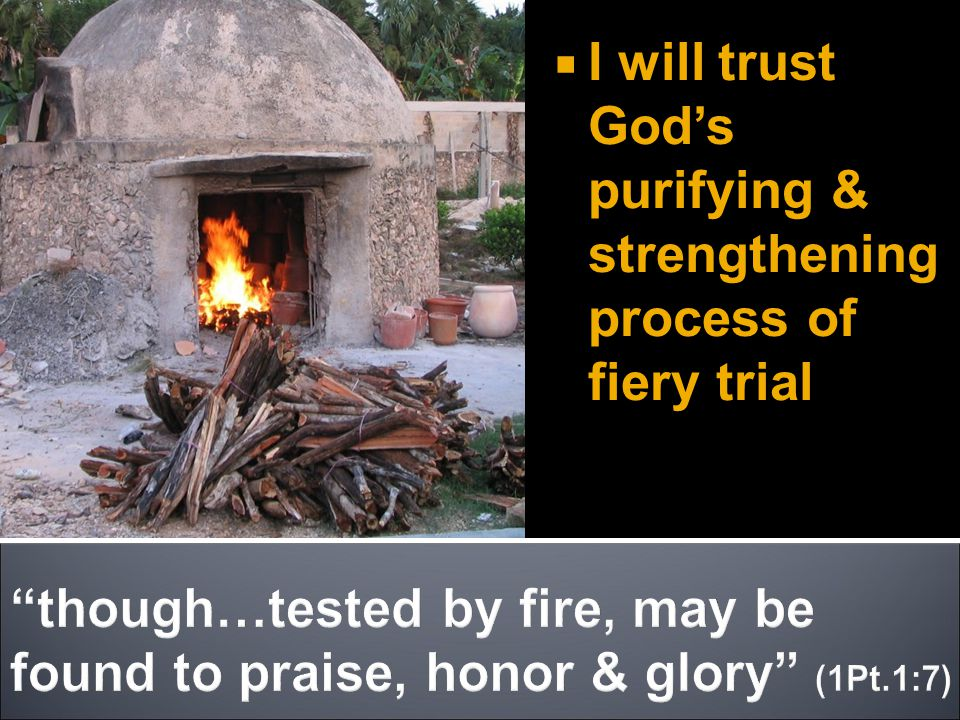  I will trust God's purifying & strengthening process of fiery trial