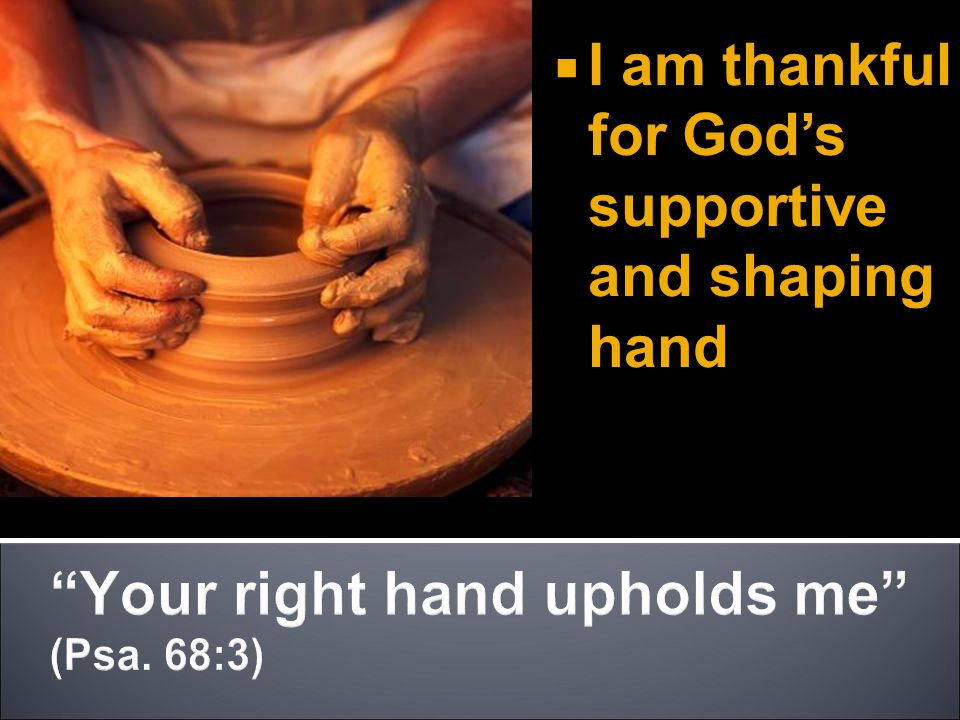  I am thankful for God's supportive and shaping hand