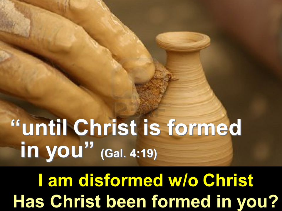 I am disformed w/o Christ Has Christ been formed in you.