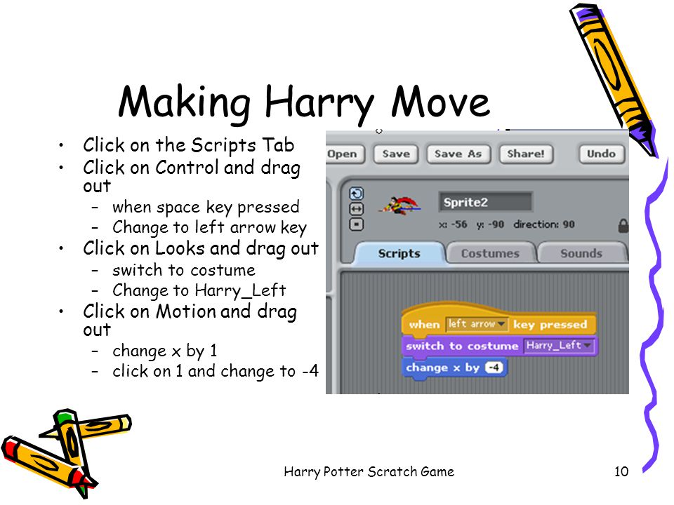 Harry Potter Scratch Game10 Making Harry Move Click on the Scripts Tab Click on Control and drag out –when space key pressed –Change to left arrow key