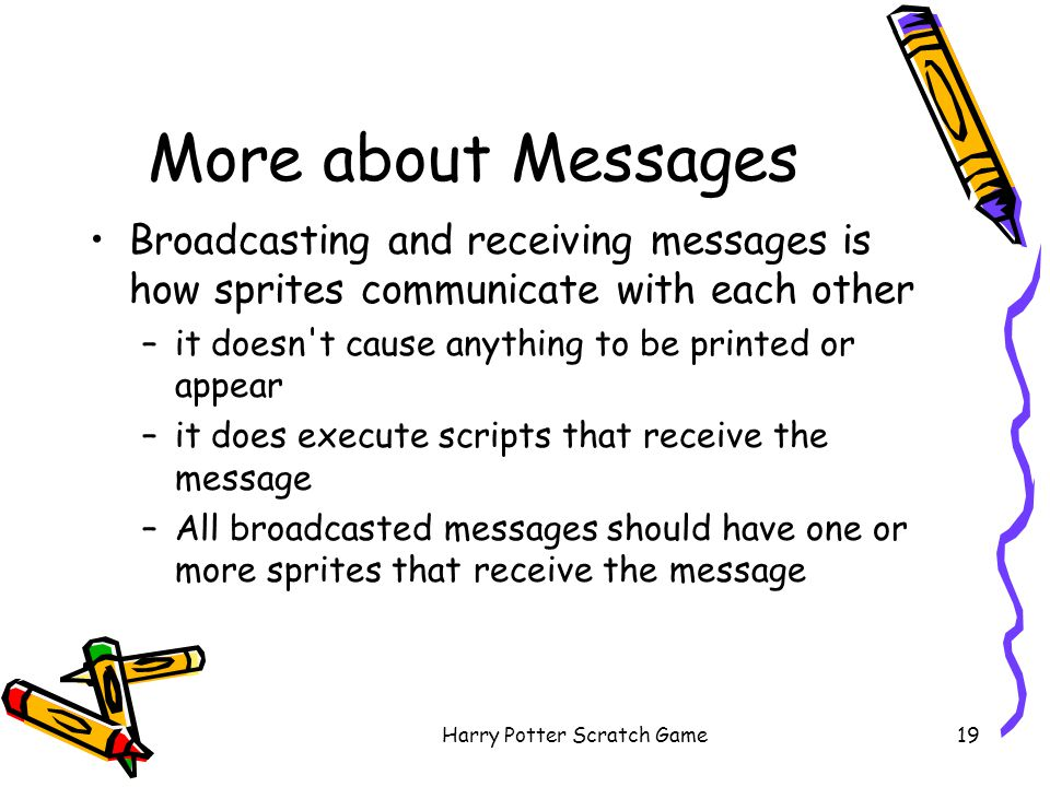 Harry Potter Scratch Game19 More about Messages Broadcasting and receiving messages is how sprites communicate with each other –it doesn't cause anyth