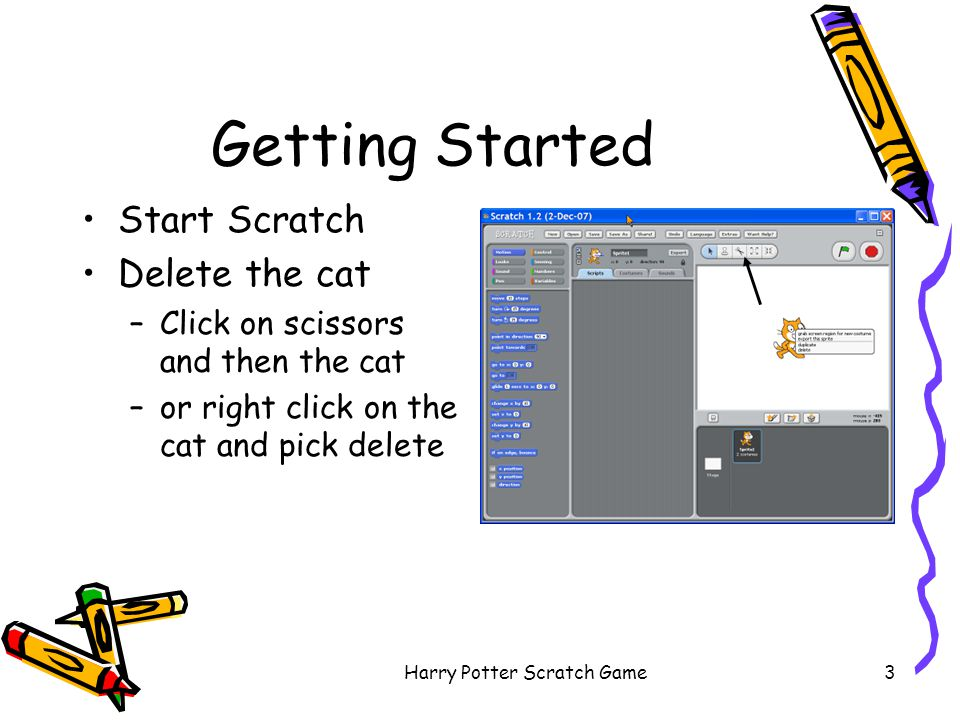 Harry Potter Scratch Game3 Getting Started Start Scratch Delete the cat –Click on scissors and then the cat –or right click on the cat and pick delete