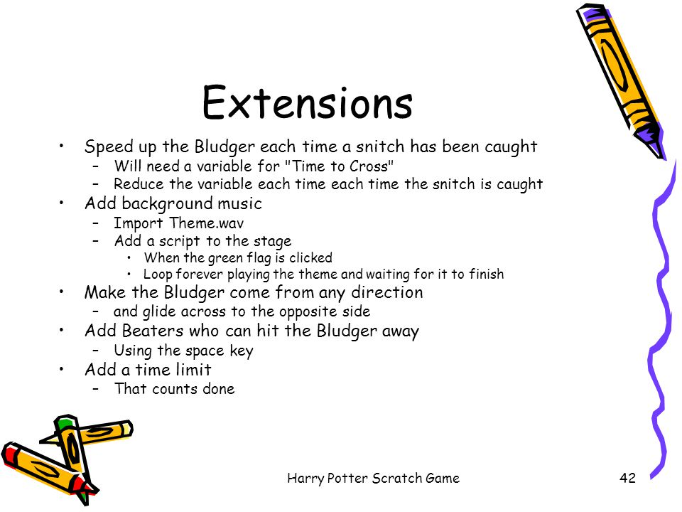 Harry Potter Scratch Game42 Extensions Speed up the Bludger each time a snitch has been caught –Will need a variable for