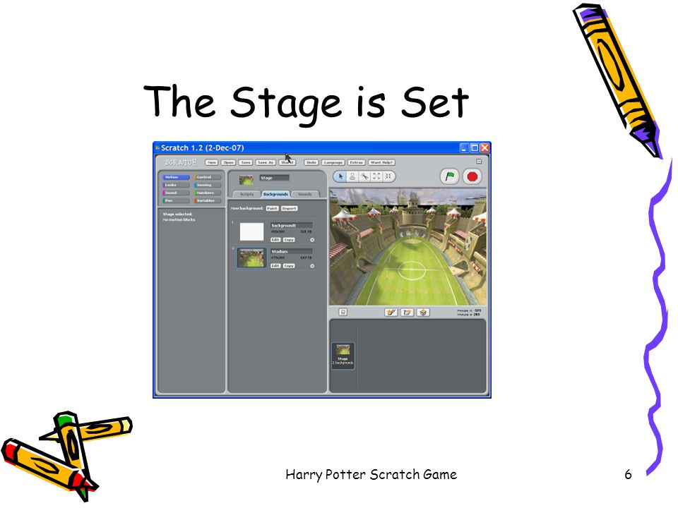 Harry Potter Scratch Game17 Starting Scratch games and animations usually start when you click the green flag Click on Stage to select it Click on Scripts to program Click on Control to see the control blocks Drag the when green flag clicked block out Click on Variables –drag the set Snitches Caught to 0