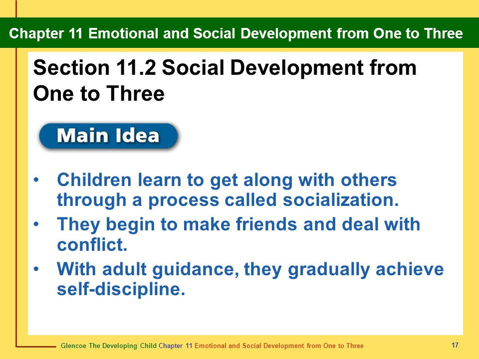 Glencoe The Developing Child Chapter 11 Emotional and Social Development from One to Three Chapter 11 Emotional and Social Development from One to Three 18 General Social Patterns Young children gradually learn how to get along with other people.