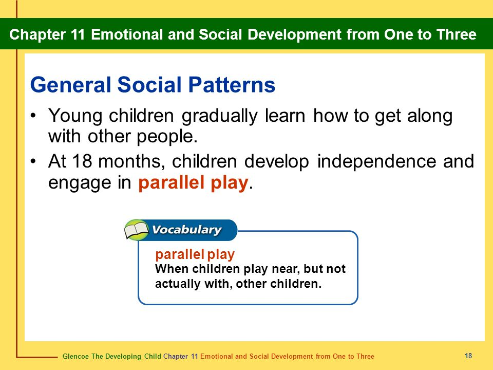 Glencoe The Developing Child Chapter 11 Emotional and Social Development from One to Three Chapter 11 Emotional and Social Development from One to Three 19 General Social Patterns At three years, children work in small groups and engage in cooperative play.