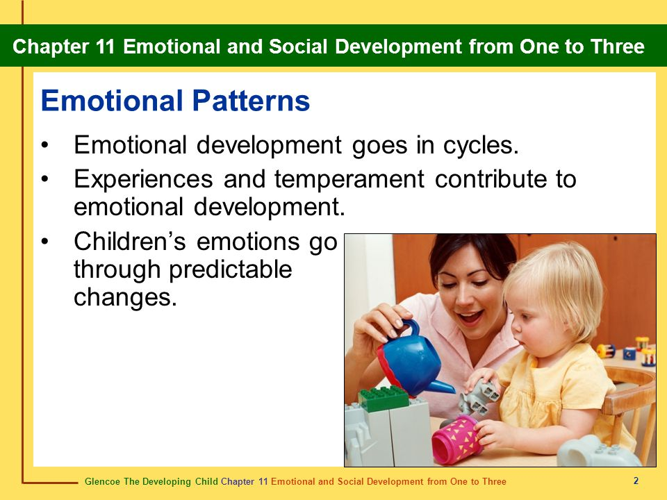 Glencoe The Developing Child Chapter 11 Emotional and Social Development from One to Three Chapter 11 Emotional and Social Development from One to Three 3 Specific Emotions Even young babies have specific emotions.