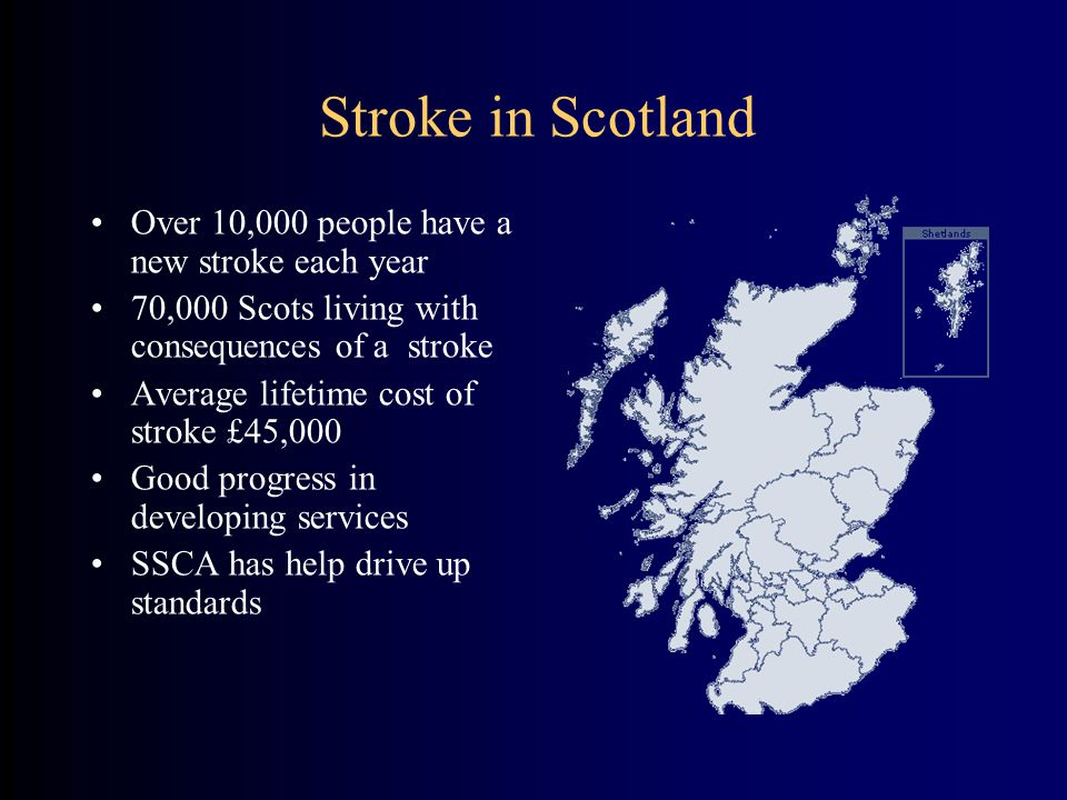 Stroke in Scotland Over 10,000 people have a new stroke each year 70,000 Scots living with consequences of a stroke Average lifetime cost of stroke £45,000 Good progress in developing services SSCA has help drive up standards