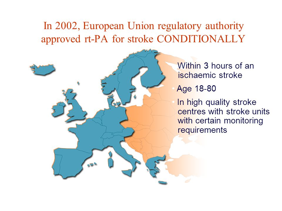 In 2002, European Union regulatory authority approved rt-PA for stroke CONDITIONALLY Age 18-80 In high quality stroke centres with stroke units with certain monitoring requirements Within 3 hours of an ischaemic stroke