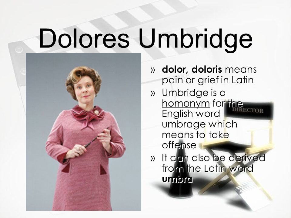 Dolores Umbridge » dolor, doloris means pain or grief in Latin »Umbridge is a homonym for the English word umbrage which means to take offense »It can also be derived from the Latin word umbra