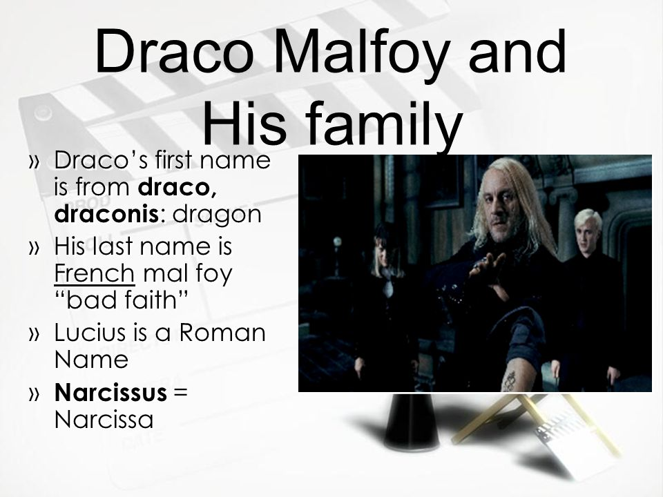 Draco Malfoy and His family »Draco's first name is from draco, draconis : dragon »His last name is French mal foy bad faith »Lucius is a Roman Name » Narcissus = Narcissa »Draco's first name is from draco, draconis : dragon »His last name is French mal foy bad faith »Lucius is a Roman Name » Narcissus = Narcissa