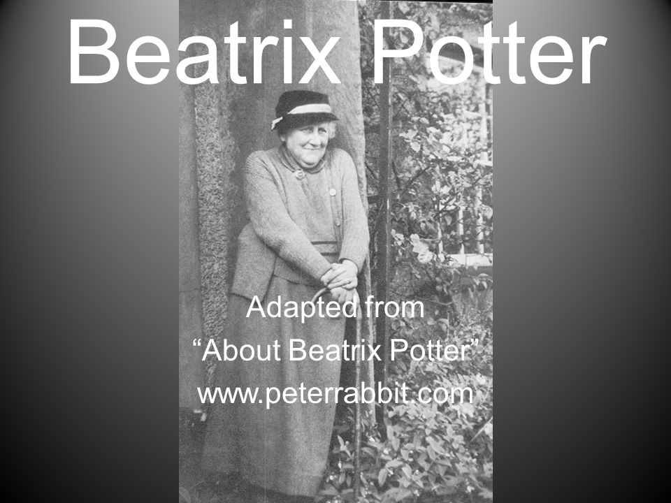 "Beatrix Potter Adapted from ""About Beatrix Potter"" www.peterrabbit.com"