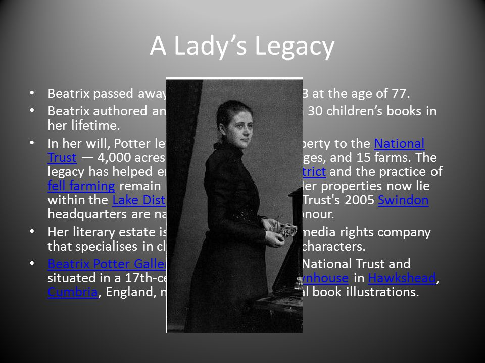 A Lady's Legacy Beatrix passed away on December 22, 1943 at the age of 77. Beatrix authored and illustrated more than 30 children's books in her lifet