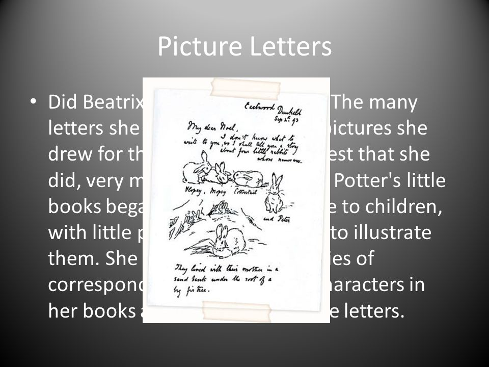 Picture Letters Did Beatrix Potter like children? The many letters she wrote to them, and pictures she drew for them, all seem to suggest that she did
